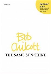 The Same Sun Shine: Satb (Optional Double Choir) and Piano - Bob Chilcott