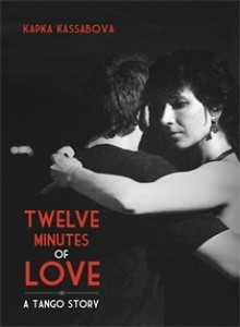 Twelve Minutes of Love: A Tango Story - Kapka Kassabova