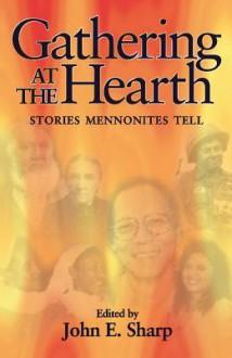 Gathering at the Hearth: Stories Mennonites Tell - John Sharp, James Juhnke