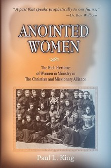 Anointed Women: The Rich Heritage of Women in Ministry in the Christian & Missionary Alliance - Paul L King