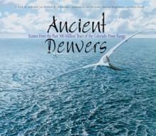 Ancient Denvers: Scenes from the Past 300 Million Years of the Colorado Front Range - Kirk R. Johnson, Jan Vriesen, Gary Stabb, Donna Braginetz
