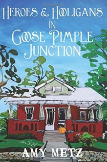 Heroes & Hooligans in Goose Pimple Junction (Goose Pimple Junction Mysteries) (Volume 2) - Amy Metz
