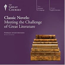 Classic Novels: Meeting the Challenge of Great Literature - Arnold Weinstein,Professor Arnold Weinstein Ph.D. Harvard University