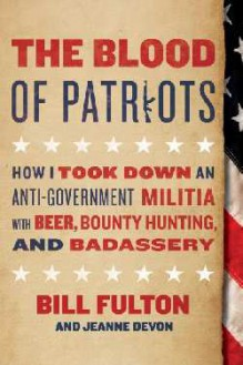 The Blood of Patriots: How I Took Down an Anti-Government Militia with Beer, Bounty Hunting, and Badassery - Bill Fulton,Jeanne Devon