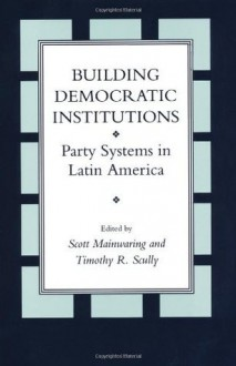 Building Democratic Institutions: Party Systems in Latin America - Scott Mainwaring, Timothy R. Scully