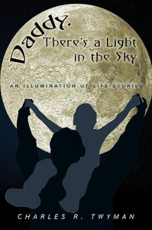 Daddy, There's a Light in the Sky: An Illumination of Life Stories - Charles R. Twyman