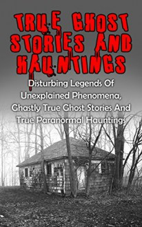 True Ghost Stories And Hauntings: Disturbing Legends Of Unexplained Phenomena, Ghastly True Ghost Stories And True Paranormal Hauntings (True Paranormal, ... True Stories, True Paranormal Stories,) - Travis S. Kennedy