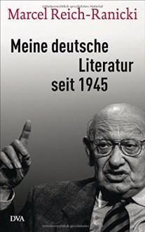Meine deutsche Literatur seit 1945 - Marcel Reich-Ranicki, Thomas Anz