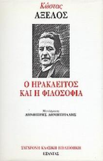 Ο Ηράκλειτος και η φιλοσοφία - Kostas Axelos, Κώστας Αξελός, Δημήτρης Δημητριάδης