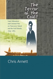 The Terror of the Coast: Land Alienation and Colonial War on Vancouver Island and the Gulf Islands, 1849-1863 - Chris Arnett