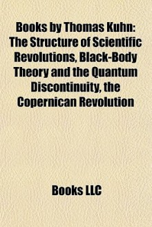Books by Thomas Kuhn: The Structure of Scientific Revolutions, Black-Body Theory and the Quantum Discontinuity, the Copernican Revolution - Thomas S. Kuhn