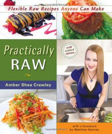 Practically RAW: Flexible Raw Recipes Anyone Can Make - Amber Shea Crawley, Matthew Kenney
