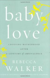 Baby Love: Choosing Motherhood After a Lifetime of Ambivalence - Rebecca Walker