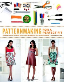 Patternmaking for a Perfect Fit: Using the Rub-off Technique to Re-create and Redesign Your Favorite Fashions - Steffani Lincecum