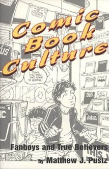Comic Book Culture: Fanboys and True Believers (Studies in Popular Culture) - Matthew J. Pustz
