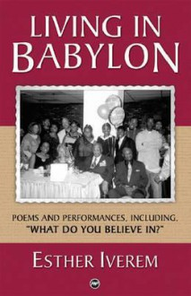 "Living in Babylon: Poems and Performances, Including ""What Do You Believe In?"" - Esther Iverem"