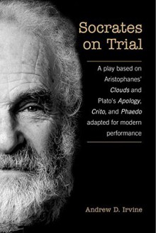 Socrates on Trial: A Play Based on Aristophane's Clouds and Plato's Apology, Crito, and Phaedo Adapted for Modern Performance - Andrew D. Irvine
