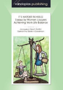 It's Harder in Heels: Essays by Women Lawyers Achieving Work-Life Balance - Jacquelyn Slotkin, Jacquelyn Slotkin