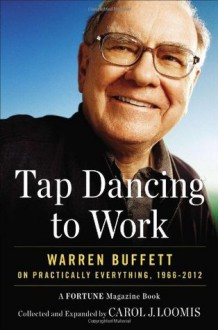 Tap Dancing to Work: Warren Buffett on Practically Everything, 1966-2012 - Carol J. Loomis
