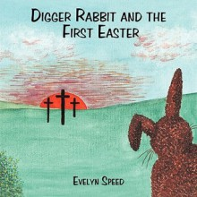 Digger Rabbit and the First Easter - Evelyn Speed
