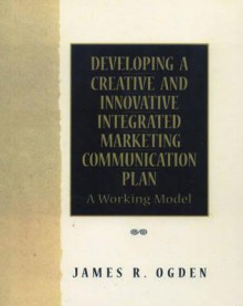 Developing a Creative and Innovative Integrated Marketing Communication Plan - James R. Ogden