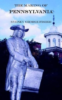 The Making of Pennsylvania - Sydney G. Fisher