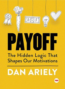 Payoff: The Hidden Logic That Shapes Our Motivations (TED Books) - Dan Ariely