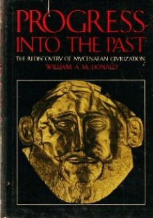 Progress Into the Past: The Rediscovery of Mycenaean Civilization - William A. McDonald, Carol G. Thomas