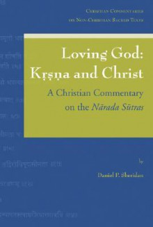 Loving God: Krsna and Christ: A Christian Commentary on the Narada Sutras - Daniel P. Sheridan