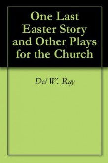 One Last Easter Story and Other Plays for the Church - Del W. Ray