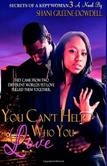 Secrets of a Kept Woman 3: You Can't Help Who You Love (Volume 3) - Shani Greene-Dowdell