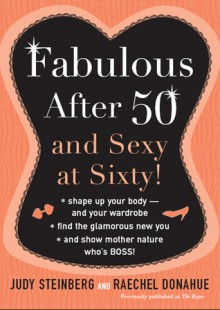 Fabulous After Fifty: And Sexy at Sixty! - Judy Steinberg, Raechel Donahue