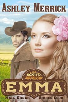 Emma: (A Sweet Western Historical Romance) (Mail-Order Brides Club Book 1) - Ashley Merrick