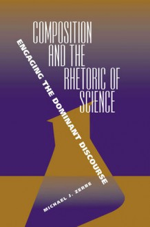 Composition and the Rhetoric of Science: Engaging the Dominant Discourse - Michael J Zerbe
