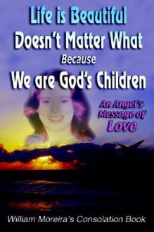 Life Is Beautiful Doesn't Matter What Because We Are God's Children: An Angel's Message of Love - William Moreira