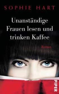 Unanständige Frauen lesen und trinken Kaffee: Roman - Sophie Hart,Andrea Brandl