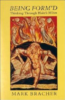 Being Form'd Thinking Through Blake's Milton - Mark Bracher