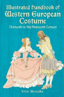 Illustrated Handbook of Western European Costume: Thirteenth to Mid-Nineteenth Century - Iris Brooke