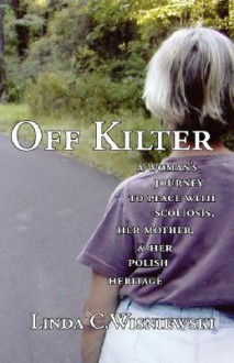 Off Kilter: A Woman's Journey to Peace with Scoliosis, Her Mother, and Her Polish Heritage - Linda Wisniewski