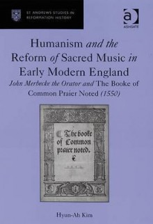 Humanism and the Reform of Sacred Music in Early Modern England: John Merbecke the Orator and the Booke of Common Praier Noted (1550) - Hyun-ah Kim