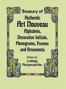 Treasury of Authentic Art Nouveau: Alphabets, Decorative Initials, Monograms, Frames and Ornaments - Ludwig Petzendorfer