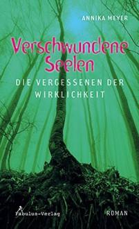 Verschwundene Seelen: die Vergessenen der Wirklichkeit - Annika Meyer