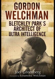 Gordon Welchman: Bletchley Park S Architect of Ultra Intelligence - Joel Greenberg
