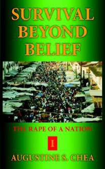 Survival Beyond Belief: The Rape of a Nation I - Augustine S. Chea