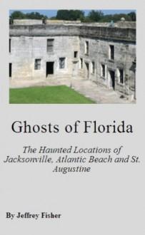 Ghosts of Florida: The Haunted Locations of Jacksonville, Jacksonville Beach, Atlantic Beach and St. Augustine - Jeffrey Fisher