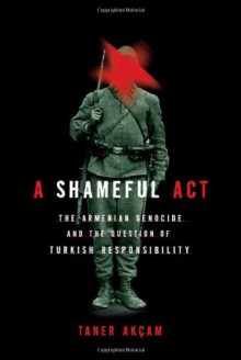 A Shameful Act: The Armenian Genocide and the Question of Turkish Responsibility - Taner Akçam, Paul Bessemer