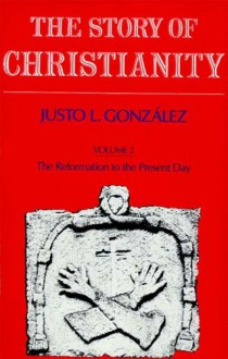 The Story of Christianity: Volume 2: The Reformation to the Present Day - Justo L. González