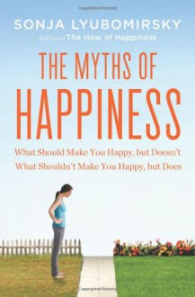The Myths of Happiness: What Should Make You Happy, but Doesn't, What Shouldn't Make You Happy, but Does - Sonja Lyubomirsky