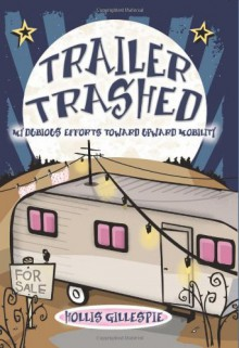 Trailer Trashed: My Dubious Efforts Toward Upward Mobility - Hollis Gillespie