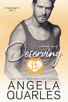 Deserving It: A Romantic Comedy (Stolen Moments Book 3) - Angela Quarles